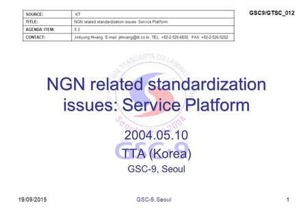 19/09/2015 NGN related standardization issues: Service Platform 2004.05.10 TTA (Korea) GSC-9, Seoul 1 SOURCE: KT TITLE:NGN related standardization issues: