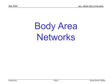 Doc.: IEEE 802.15-06-0331 Submission Body Area Networks July 2006 Stefan Drude, PhilipsSlide 1.