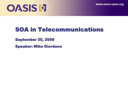 Www.oasis-open.org SOA in Telecommunications September 30, 2008 Speaker: Mike Giordano.