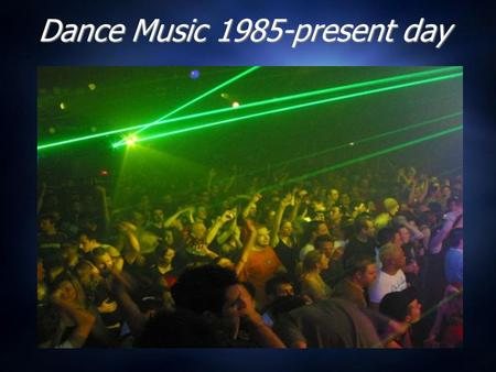 Dance Music 1985-present day. Dance Music through History Pre 20 th Century: Waltzes, Ballroom dancing, Chamber Orchestras, very FORMAL, set dance moves.