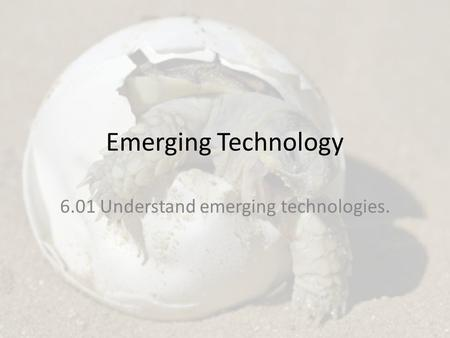 Emerging Technology 6.01 Understand emerging technologies.