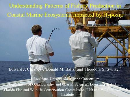 Understanding Patterns of Fishery Production in Coastal Marine Ecosystems Impacted by Hypoxia Edward J. Chesney 1, Donald M. Baltz 2 and Theodore S. Switzer.