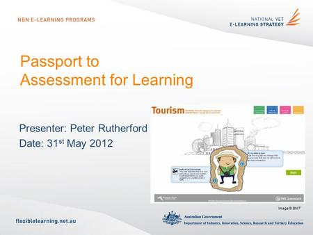 Passport to Assessment for Learning Presenter: Peter Rutherford Date: 31 st May 2012 Image © BNIT.