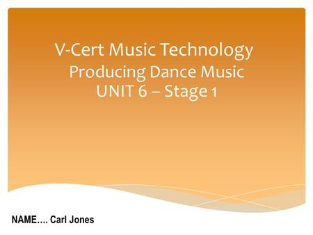 V-Cert Music Technology Producing Dance Music UNIT 6 – Stage 1 NAME…. Carl Jones.