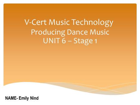 V-Cert Music Technology Producing Dance Music UNIT 6 – Stage 1 NAME- Emily Nind.