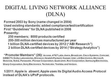 "DIGITAL LIVING NETWORK ALLIANCE (DLNA) Formed 2003 by Sony (name changed in 2004) Used existing standards; added compliance/test/certification First ""Guidelines"""