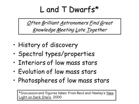 L and T Dwarfs* History of discovery Spectral types/properties Interiors of low mass stars Evolution of low mass stars Photospheres of low mass stars Often.