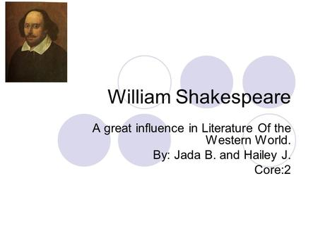 William Shakespeare A great influence in Literature Of the Western World. By: Jada B. and Hailey J. Core:2.