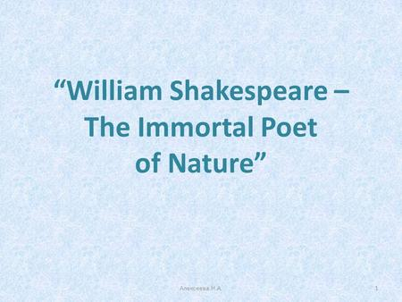 """William Shakespeare – The Immortal Poet of Nature"" 1Алексеева Н.А."