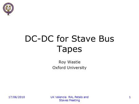 17/06/2010UK Valencia RAL Petals and Staves Meeting 1 DC-DC for Stave Bus Tapes Roy Wastie Oxford University.