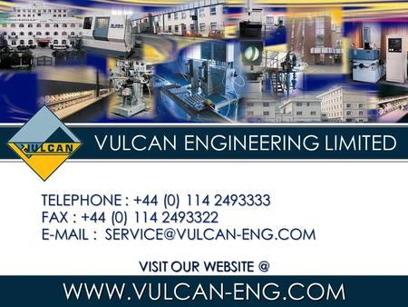 VULCAN ENGINEERING LIMITED VISIT OUR TELEPHONE : +44 (0) 114 2493333 FAX : +44 (0) 114 2493322