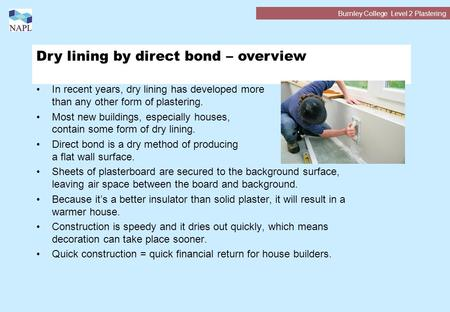 Burnley College Level 2 Plastering Dry lining by direct bond – overview In recent years, dry lining has developed more than any other form of plastering.