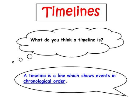 Timelines What do you think a timeline is? A timeline is a line which shows events in chronological order.