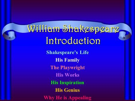 William Shakespeare Introduction Shakespeare's Life His Family The Playwright His Works His Inspiration His Genius Why He is Appealing.