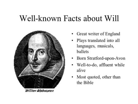 Well-known Facts about Will Great writer of England Plays translated into all languages, musicals, ballets Born Stratford-upon-Avon Well-to-do, affluent.