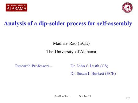 Analysis of a dip-solder process for self-assembly Madhav Rao (ECE) The University of Alabama Research Professors – Dr. John C Lusth (CS) Dr. Susan L Burkett.