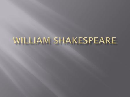  William Shakespeare  April 23, 1564 - April 23, 1616  Lived: Stratford – on – Avon  His father was a tanner/glove-maker  Anne Hathaway was his wife.