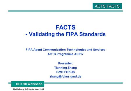 DOT'98 Workshop Heidelberg, 1-2 September 1998 ACTS FACTS FACTS - Validating the FIPA Standards FIPA Agent Communication Technologies and Services ACTS.