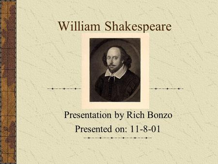 William Shakespeare Presentation by Rich Bonzo Presented on: 11-8-01.