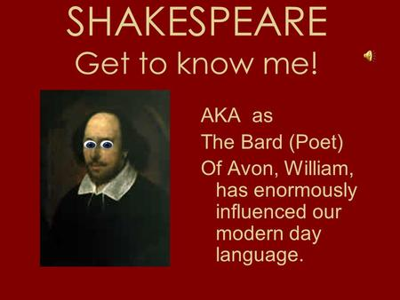SHAKESPEARE Get to know me! AKA as The Bard (Poet) Of Avon, William, has enormously influenced our modern day language.