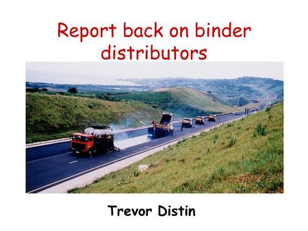 Report back on binder distributors Trevor Distin.