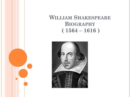 W ILLIAM S HAKESPEARE B IOGRAPHY ( 1564 – 1616 ).