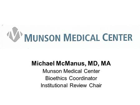 Michael McManus, MD, MA Munson Medical Center Bioethics Coordinator Institutional Review Chair.