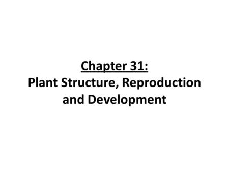 Chapter 31: Plant Structure, Reproduction and Development