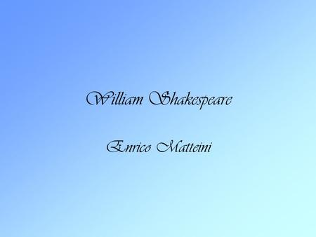 William Shakespeare Enrico Matteini. Shakespeare's life Shakespeare was born in 1564 in Stratford-upon- Avon,England. When he was 18 he married Anne Hathaway.They.