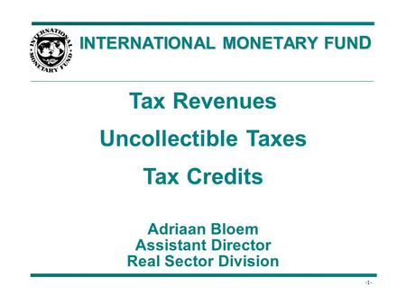 -1- INTERNATIONAL MONETARY FUN D INTERNATIONAL MONETARY FUN D Tax Revenues Uncollectible Taxes Tax Credits Adriaan Bloem Assistant Director Real Sector.