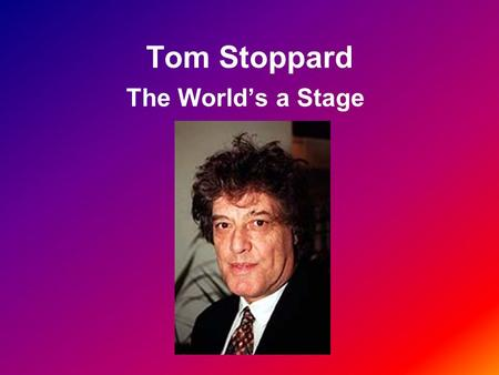 Tom Stoppard The World's a Stage. Biographical Overview Born in 1937 in Czechoslovakia German invasion prompted move to Singapore Father killed in Japanese.