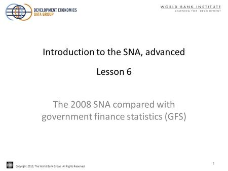 Copyright 2010, The World Bank Group. All Rights Reserved. Introduction to the SNA, advanced Lesson 6 The 2008 SNA compared with government finance statistics.