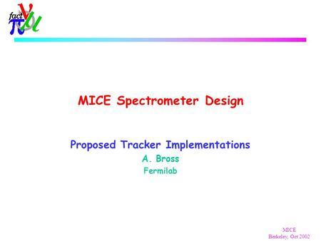 MICE Berkeley, Oct 2002 MICE Spectrometer Design Proposed Tracker Implementations A. Bross Fermilab.