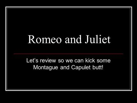 Romeo and Juliet Let's review so we can kick some Montague and Capulet butt!