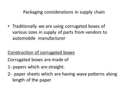 Packaging considerations in supply chain Traditionally we are using corrugated boxes of various sizes in supply of parts from vendors to automobile manufacturer.
