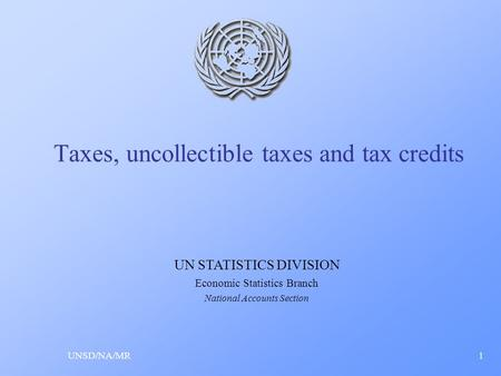 Taxes, uncollectible taxes and tax credits UNSD/NA/MR1 UN STATISTICS DIVISION Economic Statistics Branch National Accounts Section.