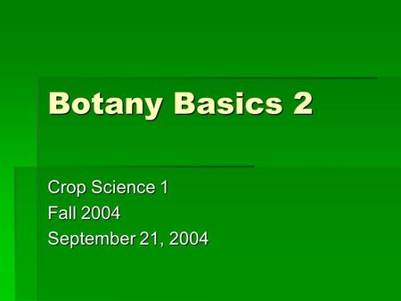 Botany Basics 2 Crop Science 1 Fall 2004 September 21, 2004.
