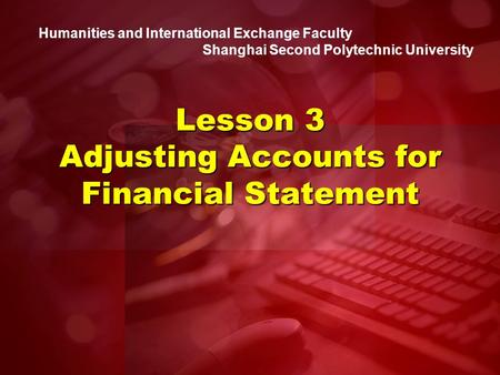 Humanities and International Exchange Faculty Shanghai Second Polytechnic University Lesson 3 Adjusting Accounts for Financial Statement.