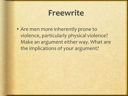Freewrite  Are men more inherently prone to violence, particularly physical violence? Make an argument either way. What are the implications of your argument?