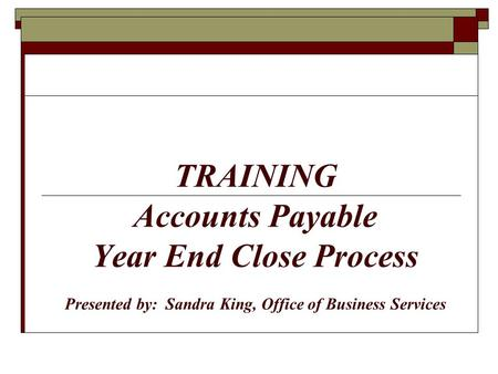 TRAINING Accounts Payable Year End Close Process Presented by: Sandra King, Office of Business Services.
