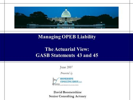 Managing OPEB Liability June 2007 Presented by David Boomershine Senior Consulting Actuary Managing OPEB Liability The Actuarial View: GASB Statements.