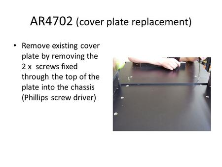 AR4702 (cover plate replacement) Remove existing cover plate by removing the 2 x screws fixed through the top of the plate into the chassis (Phillips screw.