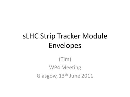 SLHC Strip Tracker Module Envelopes (Tim) WP4 Meeting Glasgow, 13 th June 2011.