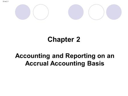 Slide 2.1 Accounting and Reporting on an Accrual Accounting Basis Chapter 2.