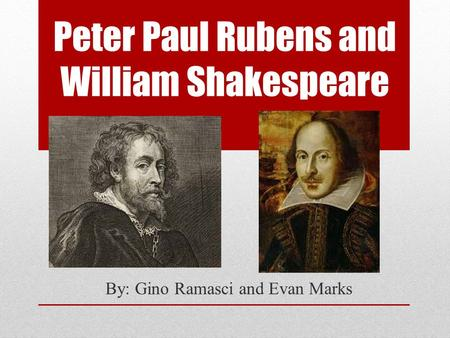 Peter Paul Rubens and William Shakespeare By: Gino Ramasci and Evan Marks.