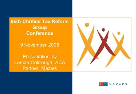 Irish Chrities Tax Reform Group Conference 9 November 2005 Presentation by Lorcan Colclough, ACA Partner, Mazars.