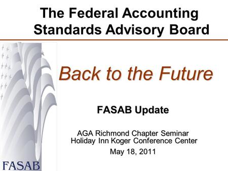 The Federal <strong>Accounting</strong> Standards Advisory Board Back to the Future Back to the Future FASAB Update AGA Richmond Chapter Seminar Holiday Inn Koger Conference.