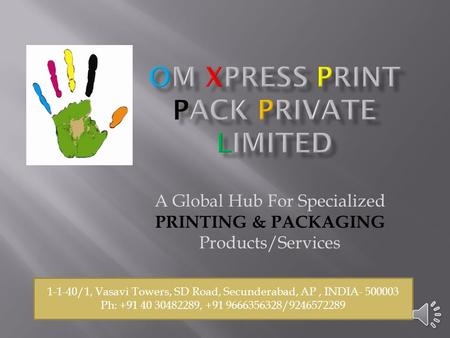 A Global Hub For Specialized PRINTING & PACKAGING Products/Services 1-1-40/1, Vasavi Towers, SD Road, Secunderabad, AP, INDIA- 500003 Ph: +91 40 30482289,