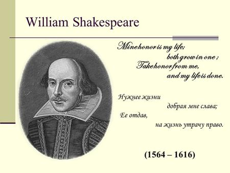 William Shakespeare Mine honor is my life; both grow in one ; Take honor from me, and my life is done. Нужнее жизни добрая мне слава; Ее отдав, на жизнь.