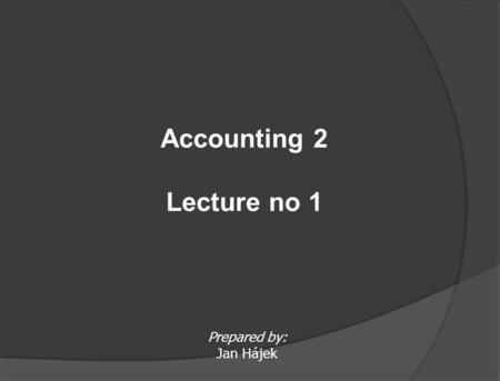 Prepared by: Jan Hájek Accounting 2 Lecture no 1.